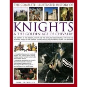 The Complete Illustrated History of Knights & the Golden Age of Chivalry: The History of the Medieval Knight and the Chivalric Code Explored, with Ove