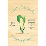 Little Sprouts and the DAO of Parenting: Ancient Chinese Philosophy and the Art of Raising Mindful, Resilient, and Compassionate Kids, Hardcover/Erin Cline