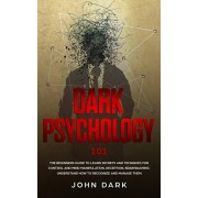 Dark Psychology 101: The Beginners Guide To Learn Secrets And Techniques For Control And Mind Manipulation, Deception, Brainwashing. Unders, Paperback/John Dark