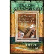 The Gift of Forgiveness: A Magical Encounter with Don Miguel Ruiz, Paperback/Olivier Clerc