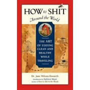 How to Shit Around the World: The Art of Staying Clean and Healthy While Traveling, Paperback/Jane Wilson-Howarth