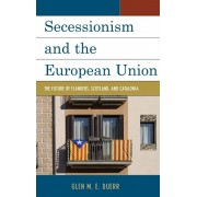 Secessionism and the European Union. The Future of Flanders, Scotland, and Catalonia, Hardback/Glenn M. E. Duerr