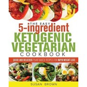 The Easy 5-Ingredient Ketogenic Vegetarian Cookbook: Quick and Delicious Plant-Based Recipes for Rapid Weight Loss, Paperback/Susan Brown