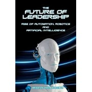The Future of Leadership: Rise of Automation, Robotics and Artificial Intelligence, Paperback/Brigette Tasha Hyacinth