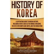 History of Korea: A Captivating Guide to Korean History, Including Events Such as the Mongol Invasions, the Split into North and South,, Hardcover/Captivating History