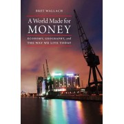 A World Made for Money: Economy, Geography, and the Way We Live Today, Hardcover/Bret Wallach