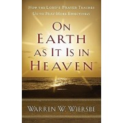 On Earth as It Is in Heaven: How the Lord's Prayer Teaches Us to Pray More Effectively, Paperback/Warren W. Wiersbe