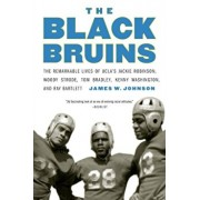 The Black Bruins: The Remarkable Lives of UCLA's Jackie Robinson, Woody Strode, Tom Bradley, Kenny Washington, and Ray Bartlett, Paperback/James W. Johnson