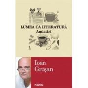 Lumea ca literatura. Amintiri - Ioan Grosan