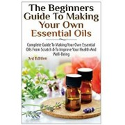 The Beginners Guide to Making Your Own Essential Oils: Complete Guide to Making Your Own Essential Oils from Scratch & to Improve Your Health and Well, Paperback/Lindsey P