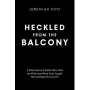 Heckled From The Balcony: A Story About a Pastor Who Had an Affair and What God Taught Him to Bring Him Out of It, Paperback/Jeremiah Kutz