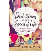Decluttering at the Speed of Life: Winning Your Never-Ending Battle with Stuff, Paperback/Dana K. White