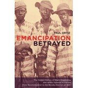 Emancipation Betrayed: The Hidden History of Black Organizing and White Violence in Florida from Reconstruction to the Bloody Election of 192, Paperback/Paul Ortiz