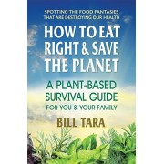 How to Eat Right & Save the Planet: Aplant-Based Survival Guide for You & Your Family, Paperback/Bill Tara