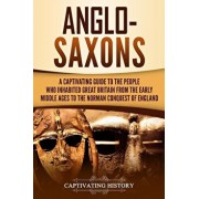 Anglo-Saxons: A Captivating Guide to the People Who Inhabited Great Britain from the Early Middle Ages to the Norman Conquest of Eng, Paperback/Captivating History