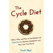 The Cycle Diet: When, Why, and How to Use Refeeds and Cheat Days to Optimize Metabolism and Stay Lean Year-Round, Paperback/Scott Abel