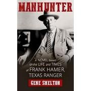 Manhunter: A Novel Based on the Life and Times of Frank Hamer, Texas Ranger, Paperback/Gene Shelton