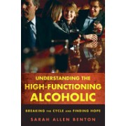 Understanding the High-functioning Alcoholic - Breaking the Cycle and Finding Hope (Benton Sarah Allen)(Paperback) (9781442203907)