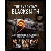 The Everyday Blacksmith: Learn to Forge 55 Simple Projects You'll Use Every Day, with Multiple Variations for Styles and Finishes, Paperback/Nicholas Wicks