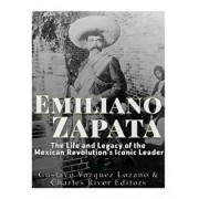Emiliano Zapata: The Life and Legacy of the Mexican Revolution's Iconic Leader, Paperback/Charles River Editors