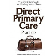 The Official Guide to Starting Your Own Direct Primary Care Practice, Paperback/Douglas Farrago MD