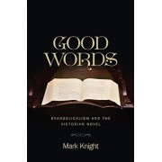 Good Words: Evangelicalism and the Victorian Novel, Hardcover/Mark Knight