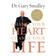 Change Your Heart, Change Your Life: How Changing What You Believe Will Give You the Great Life You've Always Wanted, Paperback/Gary Smalley