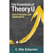 The Essentials of Theory U by C. Otto Scharmer