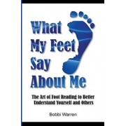 What My Feet Say about Me: The Art of Foot Reading to Better Understand Yourself and Others., Paperback/Bobbi Warren