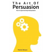 The Art Of Persuasion: How To Spot And Stop Manipulation, Paperback/Patrick Stinson