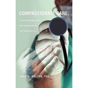 Compassionate Care: An Inspirational Guide for Caregivers of the Seriously Ill., Paperback/Phd John W. Walton