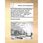 The Turkish History, Comprehending the Origin of That Nation, and the Growth of the Othoman Empire, ... Written by Mr. Knolls, Continued by Sir Paul R
