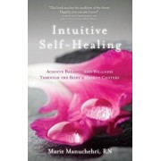 Intuitive Self-Healing: Achieve Balance and Wellness Through the Body's Energy Centers, Paperback/Marie Manuchehri