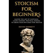 Stoicism for Beginners: Master the Art of Happiness. Learn Modern, Practical Stoicism to Create Your Own Daily Stoic Routine, Paperback/Kevin Garnett