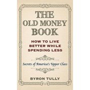 The Old Money Book: How to Live Better While Spending Less: Secrets of America's Upper Class, Paperback/Byron Tully