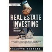 Real Estate Investing - Rental Property: Complete Beginner's guide on how to Buy, Rehab and Manage Apartments to build up remarkable Passive Income an, Paperback/Brandon Hammond