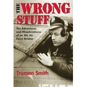 The Wrong Stuff: The Adventures and Misadventures of an 8th Air Force Aviator, Paperback/Truman Smith