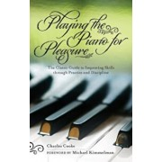 Playing the Piano for Pleasure: The Classic Guide to Improving Skills Through Practice and Discipline, Paperback/Charles Cooke
