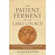 The Patient Ferment of the Early Church: The Improbable Rise of Christianity in the Roman Empire, Paperback