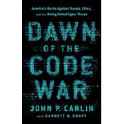 Dawn of the Code War: America's Battle Against Russia, China, and the Rising Global Cyber Threat, Paperback/John P. Carlin