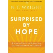Surprised by Hope Rethinking Heaven the Resurrection and the Mission of the Church