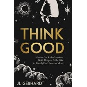 Think Good: How to Get Rid of Anxiety, Guilt, Despair & the Like to Finally Find Peace of Mind, Paperback/J. L. Gerhardt