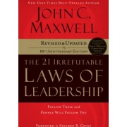 The 21 Irrefutable Laws of Leadership Follow Them and People Will Follow You