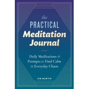 The Practical Meditation Journal: Daily Meditations and Prompts to Find Calm in Everyday Chaos, Paperback/Jim Martin