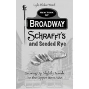 Broadway, Schrafft's and Seeded Rye: Growing Up Slightly Jewish on the Upper West Side, Paperback/Lyla Blake Ward
