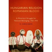 Hungarian Religion, Romanian Blood: A Minority's Struggle for National Belonging, 1920-1945