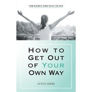How to Get out of Your Own Way: For Women Who Want to Win, Paperback/Sunita Sehmi