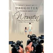 What I Want My Daughter to Know about Women: A Book for Women Written by a Man Who Loved Many, Paperback/Bob Mika