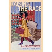 Raising the Race: Black Career Women Redefine Marriage, Motherhood, and Community, Paperback/Riche J. Daniel Barnes
