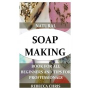 Natural Soap Making Book for All Beginners and Tips for Proffessionals: The comprehensible guide to making soap by using all natural herbs, essential, Paperback/Rebecca Chris
